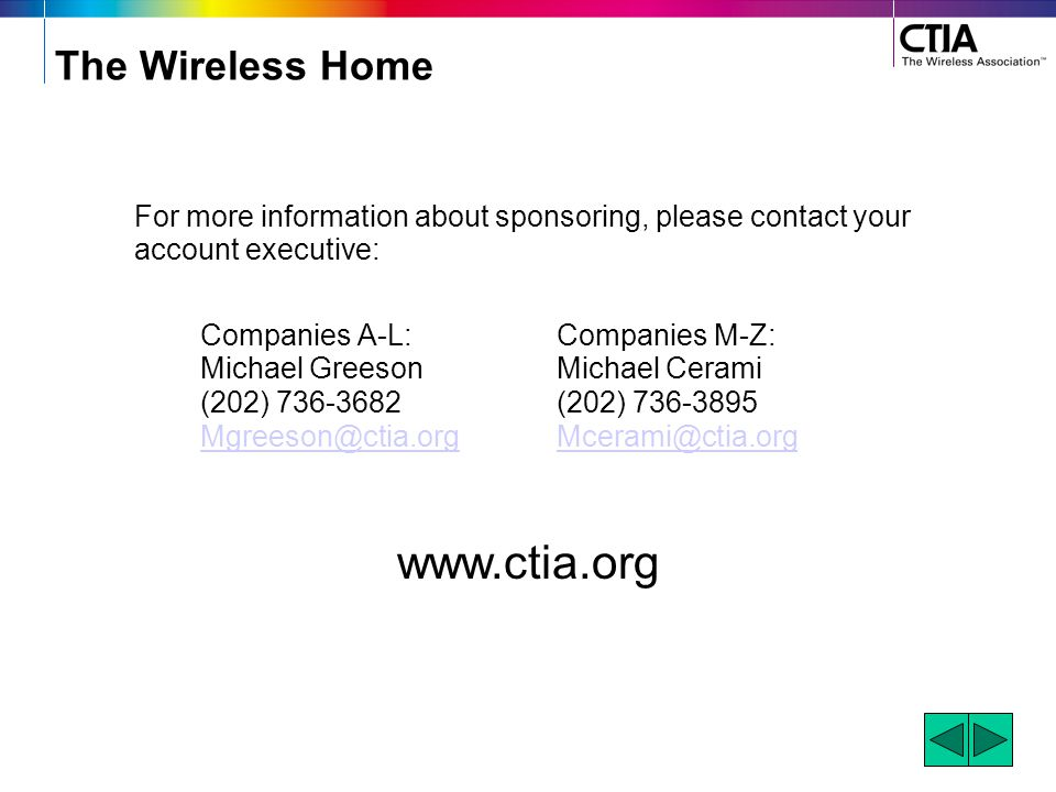 The Wireless Home For more information about sponsoring, please contact your account executive: Companies A-L:Companies M-Z: Michael GreesonMichael Cerami (202) 736-3682(202) 736-3895 Mgreeson@ctia.orgMcerami@ctia.org www.ctia.org
