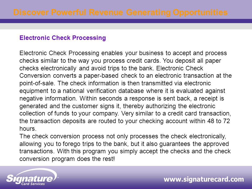 Discover Powerful Revenue Generating Opportunities Electronic Check Processing Electronic Check Processing enables your business to accept and process checks similar to the way you process credit cards.