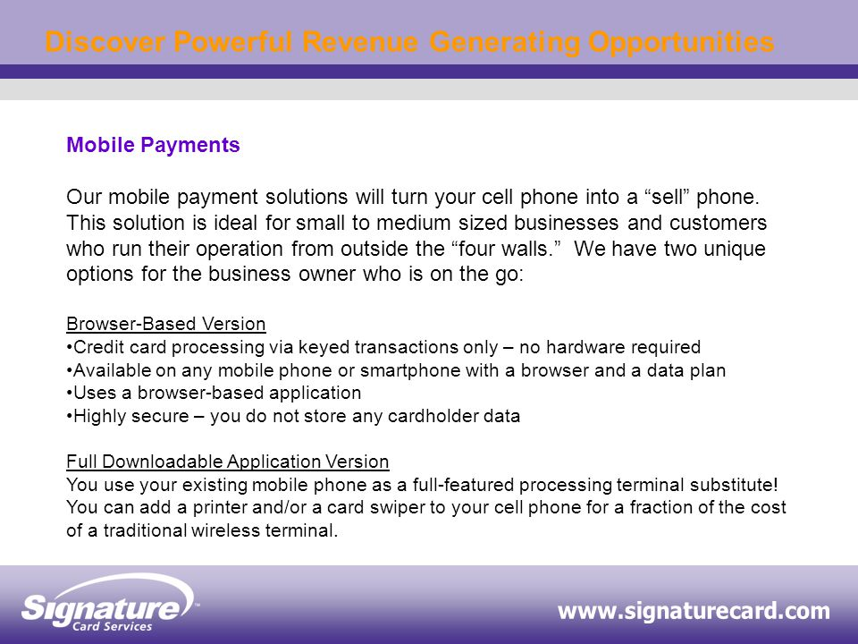 Discover Powerful Revenue Generating Opportunities Mobile Payments Our mobile payment solutions will turn your cell phone into a sell phone.