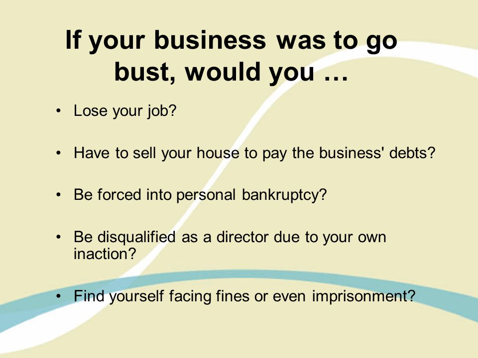 If your business was to go bust, would you … Lose your job.