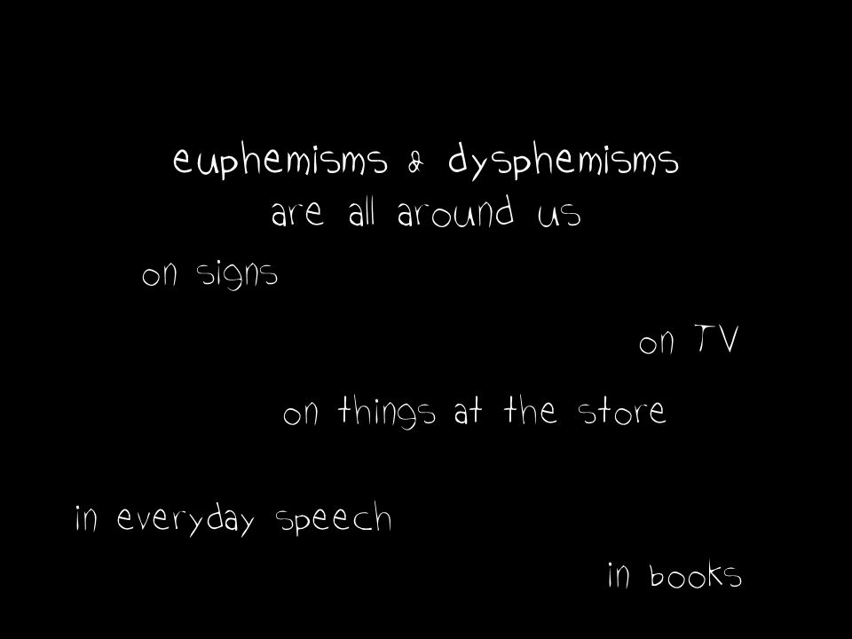 euphemisms & dysphemisms are all around us on signs on TV in everyday speech in books on things at the store