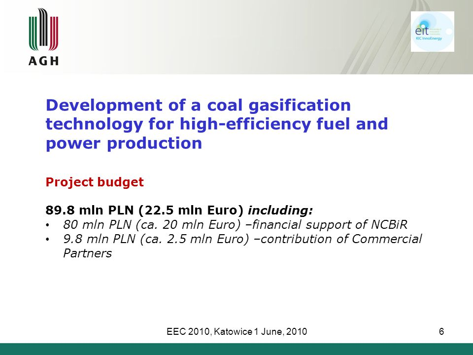 EEC 2010, Katowice 1 June, 20106 Development of a coal gasification technology for high-efficiency fuel and power production Project budget 89.8 mln PLN (22.5 mln Euro) including: 80 mln PLN (ca.