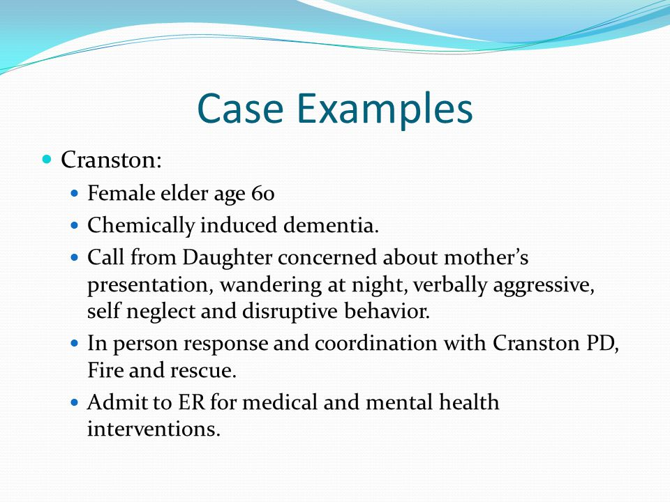 Case Examples Cranston: Female elder age 60 Chemically induced dementia. Call from Daughter concerned about mother's presentation, wandering at night,