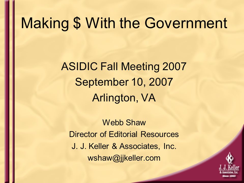 Making $ With the Government ASIDIC Fall Meeting 2007 September 10, 2007 Arlington, VA Webb Shaw Director of Editorial Resources J.
