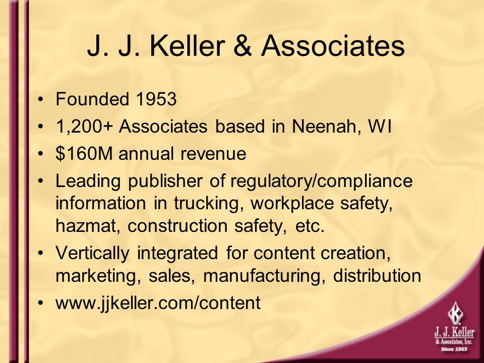 J. J. Keller & Associates Founded 1953 1,200+ Associates based in Neenah, WI $160M annual revenue Leading publisher of regulatory/compliance informati