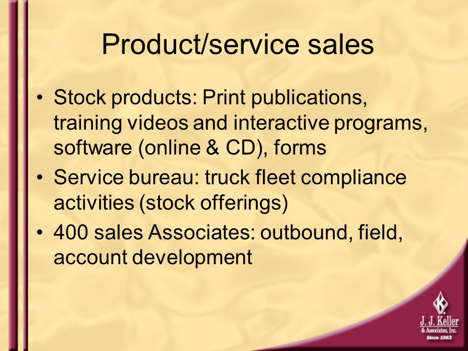 Product/service sales Stock products: Print publications, training videos and interactive programs, software (online & CD), forms Service bureau: truck fleet compliance activities (stock offerings) 400 sales Associates: outbound, field, account development