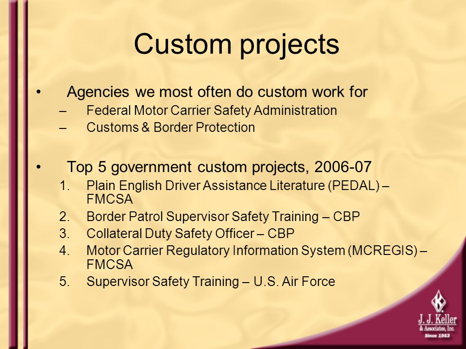 Custom projects Agencies we most often do custom work for –Federal Motor Carrier Safety Administration –Customs & Border Protection Top 5 government custom projects, 2006-07 1.Plain English Driver Assistance Literature (PEDAL) – FMCSA 2.Border Patrol Supervisor Safety Training – CBP 3.Collateral Duty Safety Officer – CBP 4.Motor Carrier Regulatory Information System (MCREGIS) – FMCSA 5.Supervisor Safety Training – U.S.