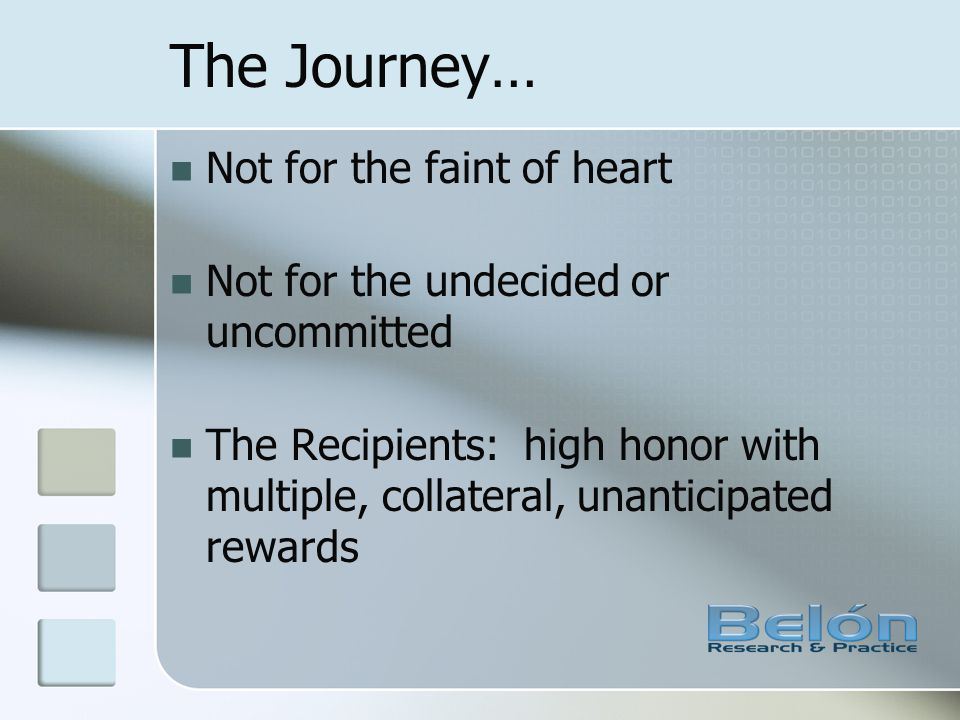 The Journey… Not for the faint of heart Not for the undecided or uncommitted The Recipients: high honor with multiple, collateral, unanticipated rewar