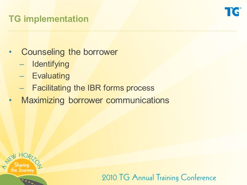 TG Online—Managing Repayment page at: http://www.tgslc.org/borrowers/repay/ibr.cfm http://www.tgslc.org/borrowers/repay/ibr.cfm Shoptalk—Special IBR edition at: http://www.tgslc.org/shoptalk/2009/st510/st51000.cfm http://www.tgslc.org/shoptalk/2009/st510/st51000.cfm IBR calculator at: http://www.aie.org/Calculators/index.cfm http://www.aie.org/Calculators/index.cfm Order new and updated brochures at: http://www.tgslc.org/order/index.cfm http://www.tgslc.org/order/index.cfm TG resources