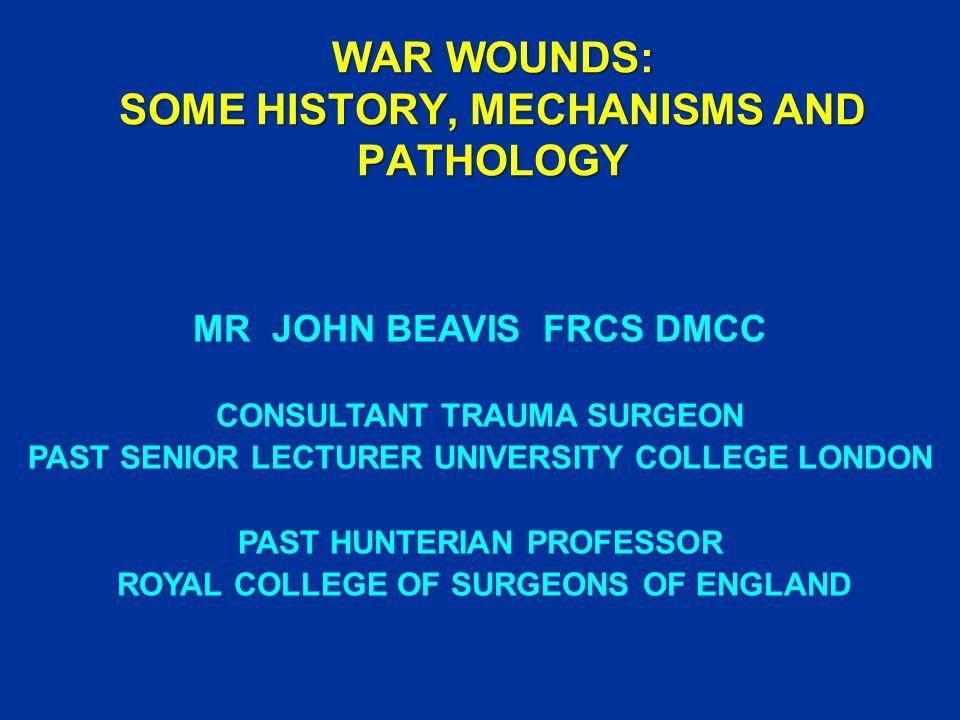 WAR WOUNDS: SOME HISTORY, MECHANISMS AND PATHOLOGY MR JOHN BEAVIS FRCS DMCC CONSULTANT TRAUMA SURGEON PAST SENIOR LECTURER UNIVERSITY COLLEGE LONDON PAST HUNTERIAN PROFESSOR ROYAL COLLEGE OF SURGEONS OF ENGLAND