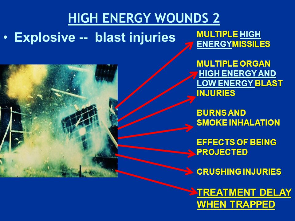 HIGH ENERGY WOUNDS 2 Explosive -- blast injuries MULTIPLE HIGH ENERGYMISSILES MULTIPLE ORGAN HIGH ENERGY AND LOW ENERGY BLAST INJURIES HIGH ENERGY AND LOW ENERGY BLAST INJURIES BURNS AND SMOKE INHALATION EFFECTS OF BEING PROJECTED CRUSHING INJURIES TREATMENT DELAY WHEN TRAPPED
