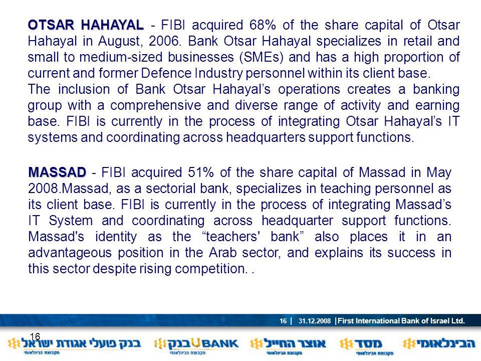 First International Bank of Israel Ltd. | 31.12.2008 | 16 16 OTSAR HAHAYAL OTSAR HAHAYAL - FIBI acquired 68% of the share capital of Otsar Hahayal in