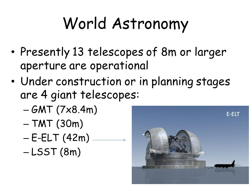 World Astronomy Presently 13 telescopes of 8m or larger aperture are operational Under construction or in planning stages are 4 giant telescopes: – GM