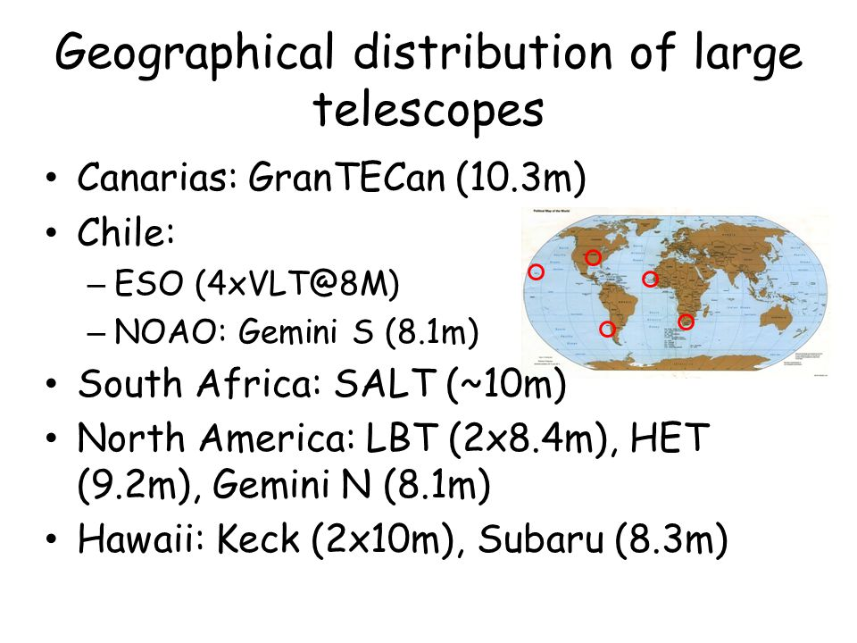 Geographical distribution of large telescopes Canarias: GranTECan (10.3m) Chile: – ESO (4xVLT@8M) – NOAO: Gemini S (8.1m) South Africa: SALT (~10m) No