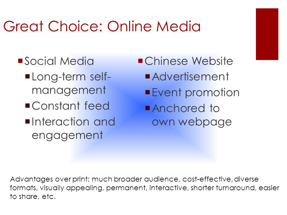 Great Choice: Online Media  Social Media  Long-term self- management  Constant feed  Interaction and engagement  Chinese Website  Advertisement