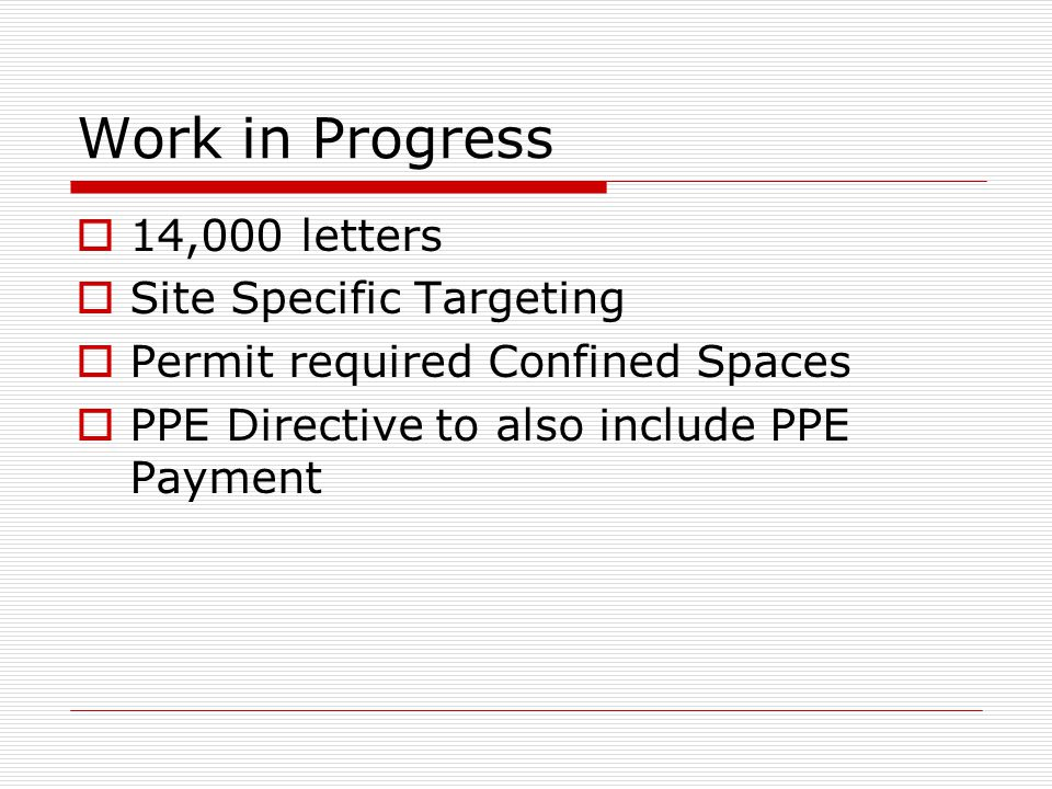 Work in Progress  14,000 letters  Site Specific Targeting  Permit required Confined Spaces  PPE Directive to also include PPE Payment