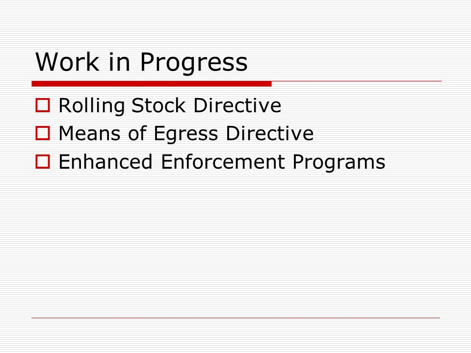 Work in Progress  Rolling Stock Directive  Means of Egress Directive  Enhanced Enforcement Programs