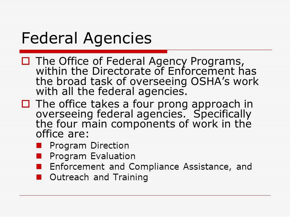 Federal Agencies  The Office of Federal Agency Programs, within the Directorate of Enforcement has the broad task of overseeing OSHA's work with all the federal agencies.
