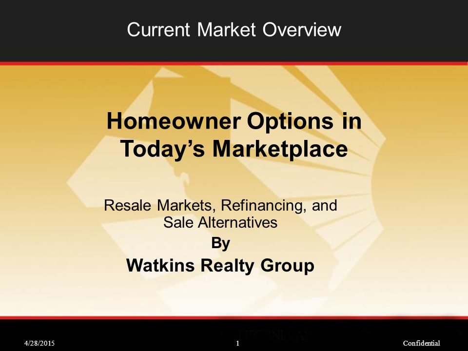 4/28/2015Confidential1 Current Market Overview Resale Markets, Refinancing, and Sale Alternatives By Watkins Realty Group Homeowner Options in Today's Marketplace