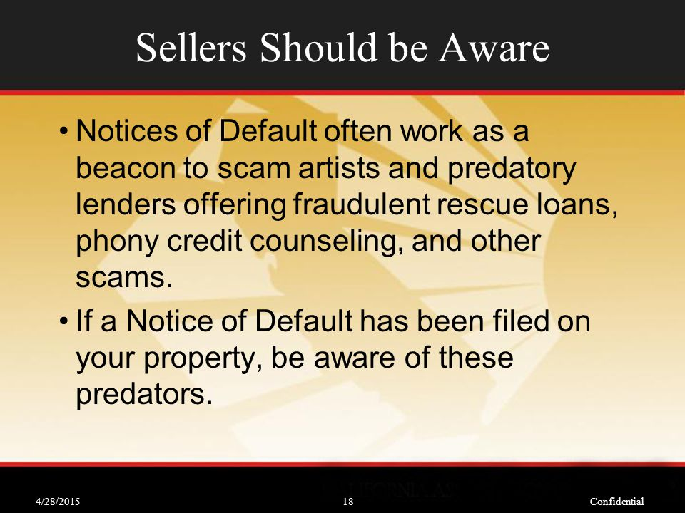 4/28/2015Confidential18 Sellers Should be Aware Notices of Default often work as a beacon to scam artists and predatory lenders offering fraudulent rescue loans, phony credit counseling, and other scams.