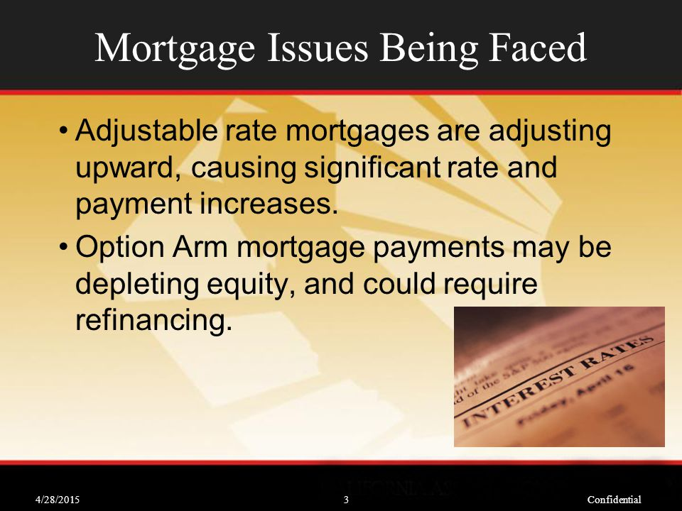 4/28/2015Confidential3 Mortgage Issues Being Faced Adjustable rate mortgages are adjusting upward, causing significant rate and payment increases.