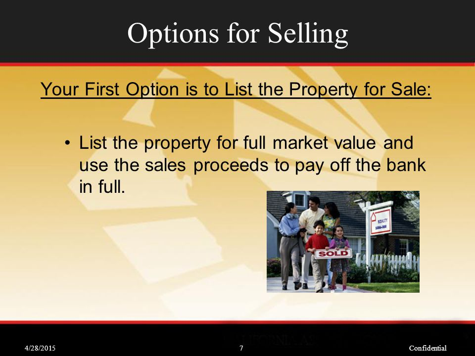 4/28/2015Confidential7 Options for Selling Your First Option is to List the Property for Sale: List the property for full market value and use the sales proceeds to pay off the bank in full.