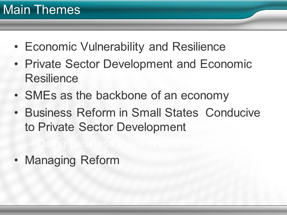 Main Themes Economic Vulnerability and Resilience Private Sector Development and Economic Resilience SMEs as the backbone of an economy Business Reform in Small States Conducive to Private Sector Development –Doing Business Index (World Bank) Managing Reform