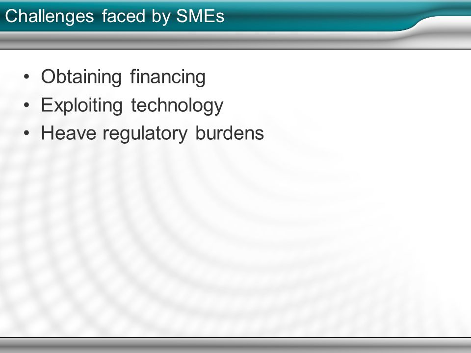 Challenges faced by SMEs Obtaining financing Exploiting technology Heave regulatory burdens