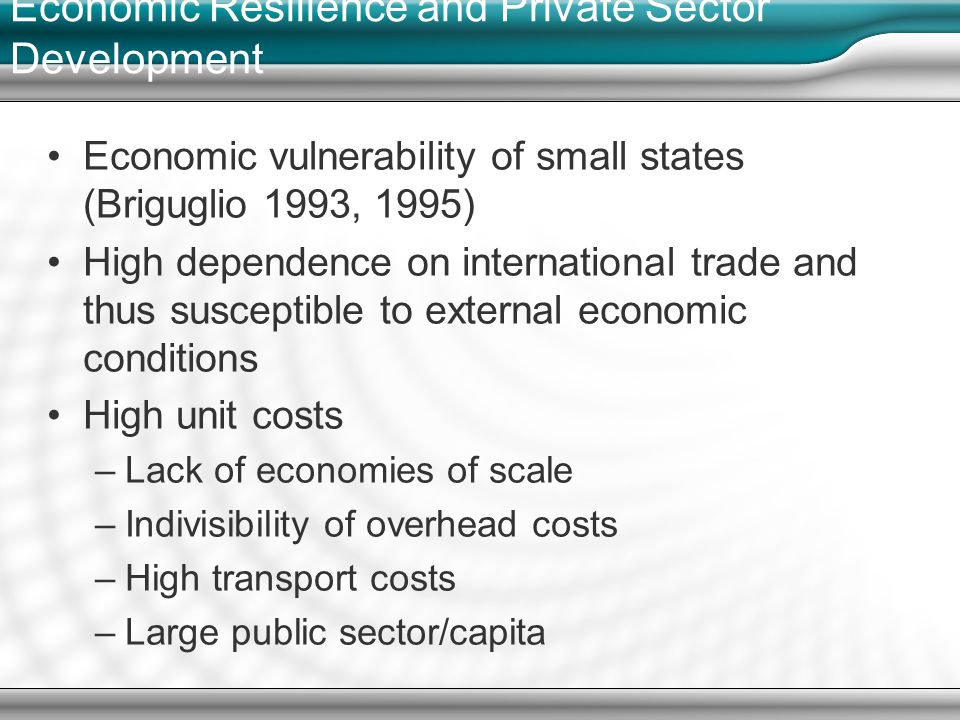 Economic vulnerability of small states (Briguglio 1993, 1995) High dependence on international trade and thus susceptible to external economic conditions High unit costs –Lack of economies of scale –Indivisibility of overhead costs –High transport costs –Large public sector/capita