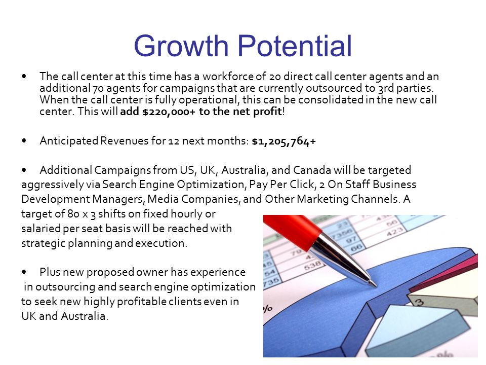Growth Potential The call center at this time has a workforce of 20 direct call center agents and an additional 70 agents for campaigns that are currently outsourced to 3rd parties.