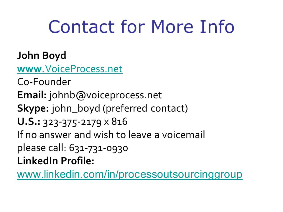 Contact for More Info John Boyd www.VoiceProcess.net Co-Founder Email: johnb@voiceprocess.net Skype: john_boyd (preferred contact) U.S.: 323-375-2179 x 816 If no answer and wish to leave a voicemail please call: 631-731-0930 LinkedIn Profile: www.linkedin.com/in/processoutsourcinggroup