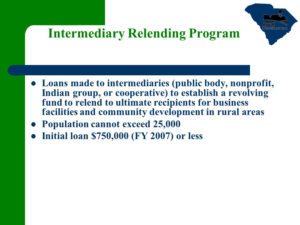 Intermediary Relending Program Loans made to intermediaries (public body, nonprofit, Indian group, or cooperative) to establish a revolving fund to relend to ultimate recipients for business facilities and community development in rural areas Population cannot exceed 25,000 Initial loan $750,000 (FY 2007) or less