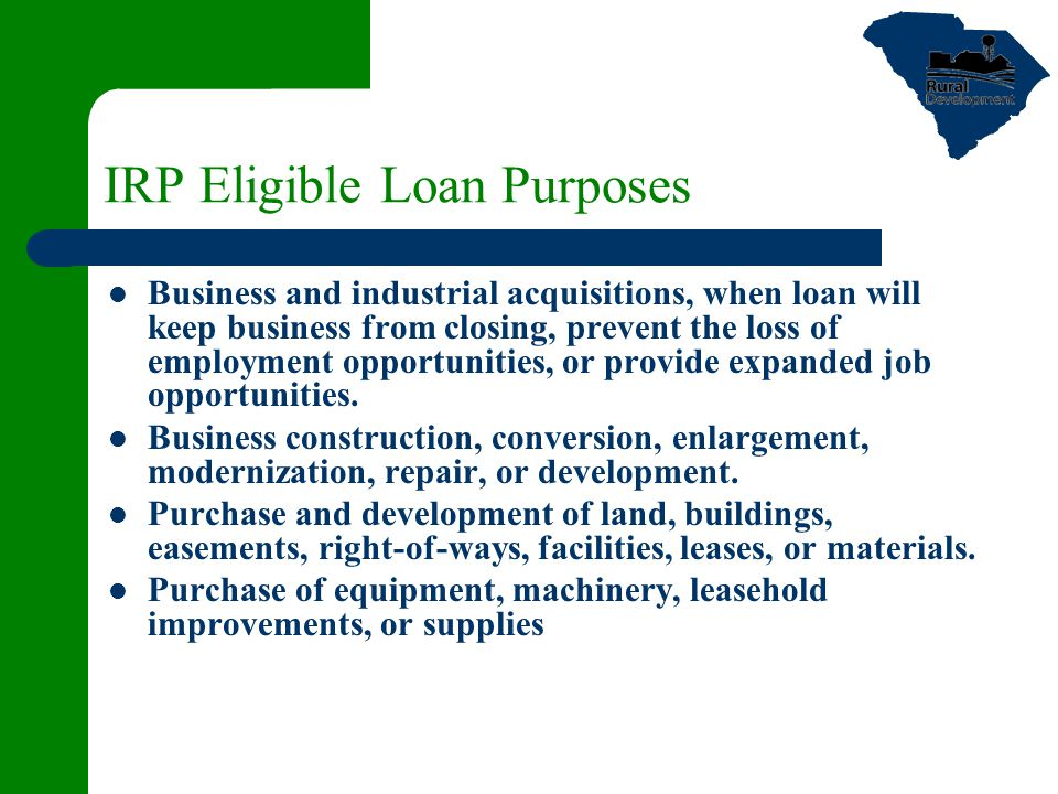 IRP Eligible Loan Purposes Business and industrial acquisitions, when loan will keep business from closing, prevent the loss of employment opportunities, or provide expanded job opportunities.
