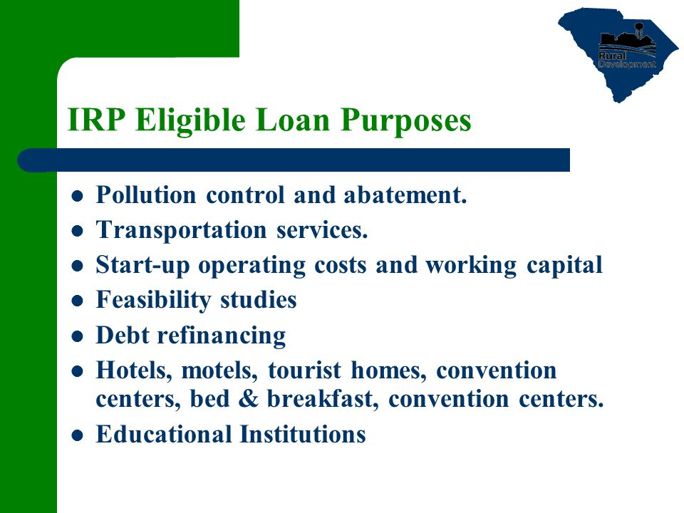 IRP Eligible Loan Purposes Pollution control and abatement. Transportation services. Start-up operating costs and working capital Feasibility studies