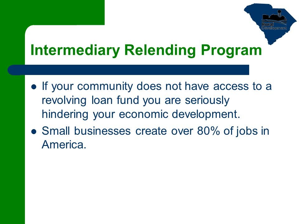 Intermediary Relending Program If your community does not have access to a revolving loan fund you are seriously hindering your economic development.