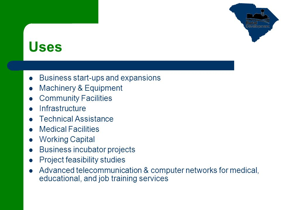 Uses Business start-ups and expansions Machinery & Equipment Community Facilities Infrastructure Technical Assistance Medical Facilities Working Capital Business incubator projects Project feasibility studies Advanced telecommunication & computer networks for medical, educational, and job training services