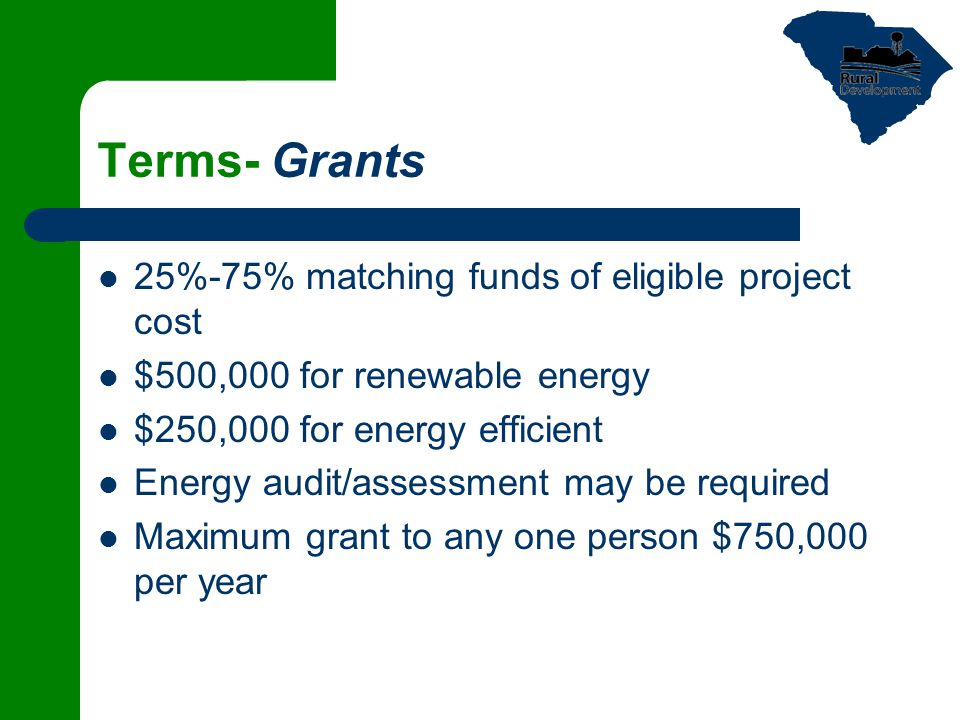 Terms- Grants 25%-75% matching funds of eligible project cost $500,000 for renewable energy $250,000 for energy efficient Energy audit/assessment may be required Maximum grant to any one person $750,000 per year