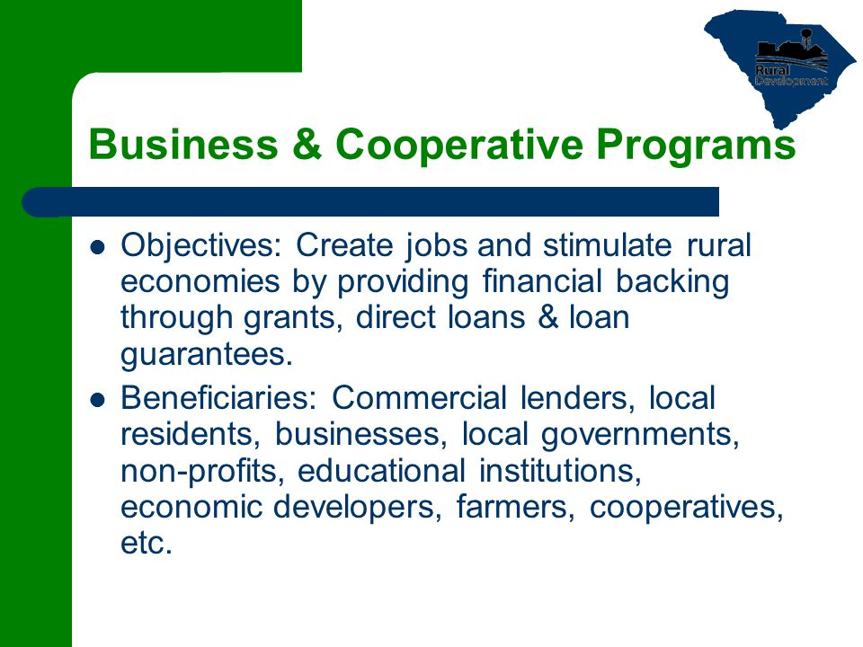 Business & Cooperative Programs Objectives: Create jobs and stimulate rural economies by providing financial backing through grants, direct loans & lo