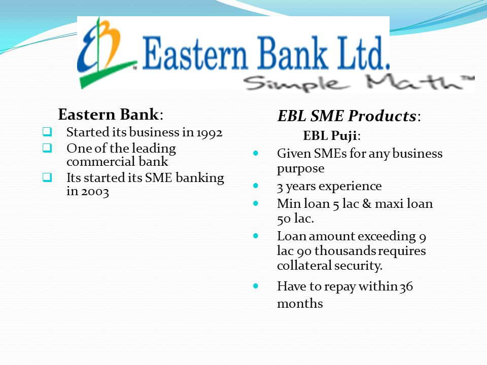 Eastern Bank:  Started its business in 1992  One of the leading commercial bank  Its started its SME banking in 2003 EBL SME Products: EBL Puji: Given SMEs for any business purpose 3 years experience Min loan 5 lac & maxi loan 50 lac.