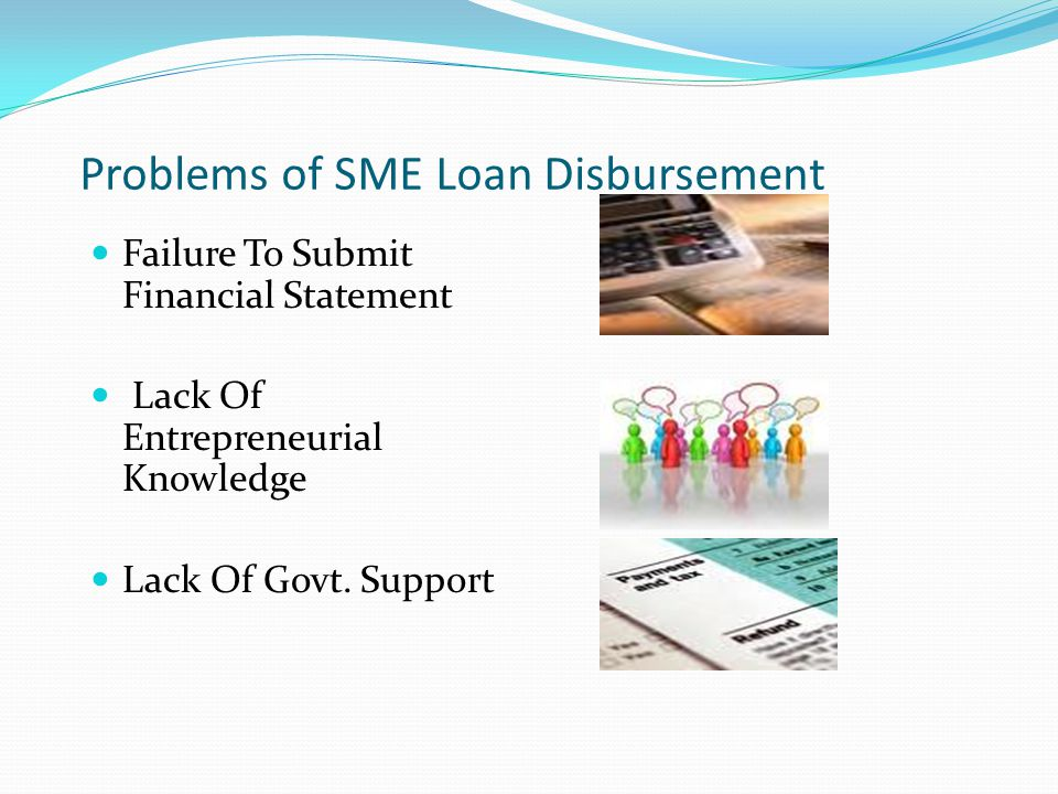 Problems of SME Loan Disbursement Failure To Submit Financial Statement Lack Of Entrepreneurial Knowledge Lack Of Govt.