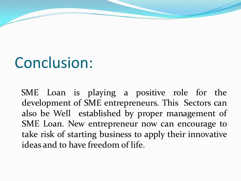 Conclusion: SME Loan is playing a positive role for the development of SME entrepreneurs.