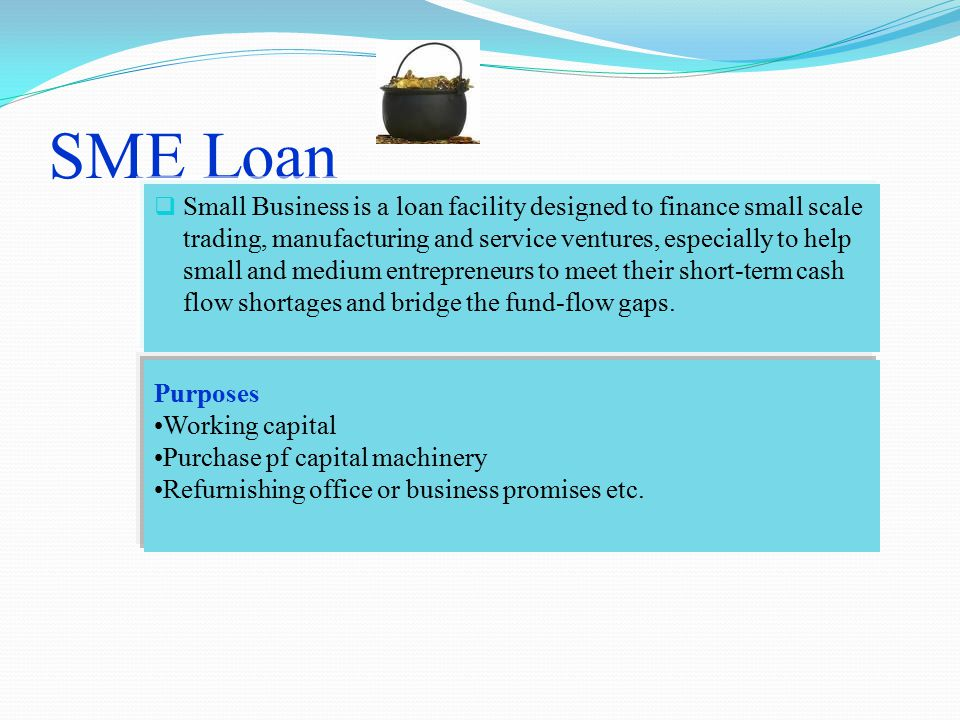SME Loan  Small Business is a loan facility designed to finance small scale trading, manufacturing and service ventures, especially to help small and medium entrepreneurs to meet their short-term cash flow shortages and bridge the fund-flow gaps.