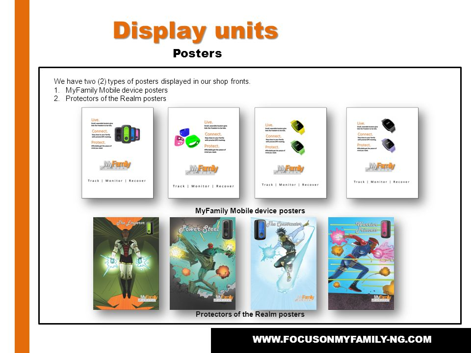 Display units WWW.FOCUSONMYFAMILY-NG.COM Posters We have two (2) types of posters displayed in our shop fronts. 1.MyFamily Mobile device posters 2.Pro