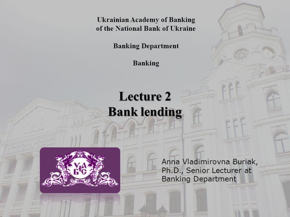 Ukrainian Academy of Banking of the National Bank of Ukraine Banking Department Banking Lecture 2 Bank lending Anna Vladimirovna Buriak, Ph.D., Senior Lecturer at Banking Department