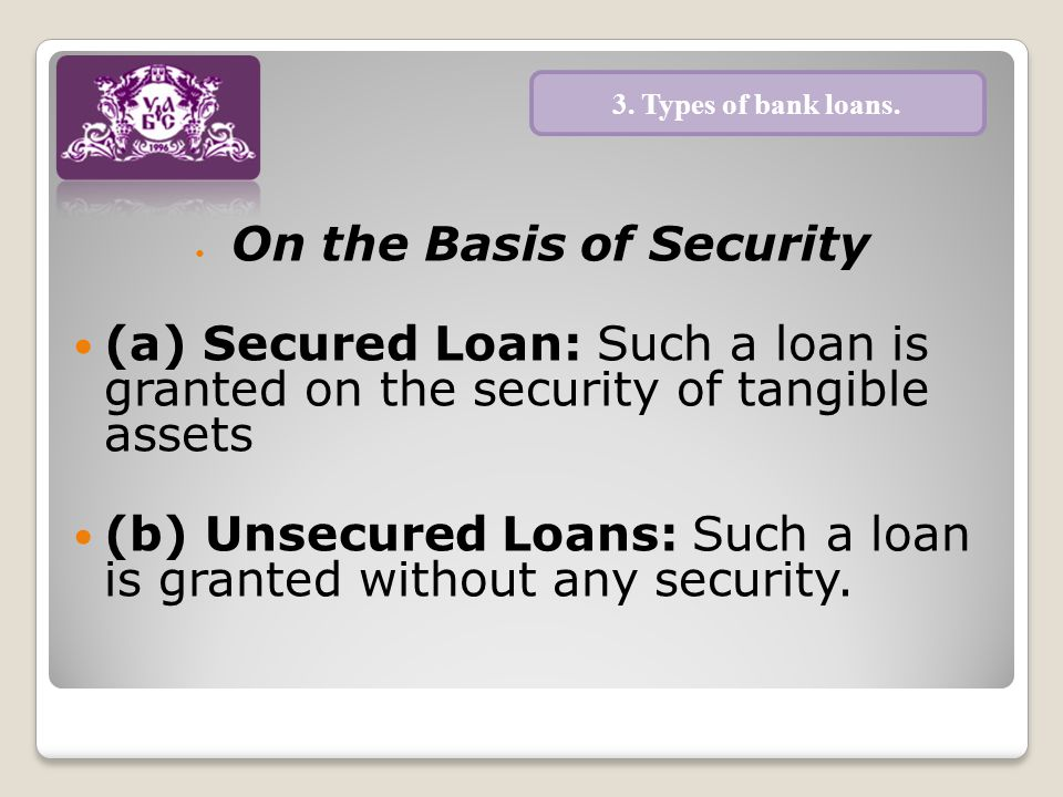 On the Basis of Security (a) Secured Loan: Such a loan is granted on the security of tangible assets (b) Unsecured Loans: Such a loan is granted without any security.