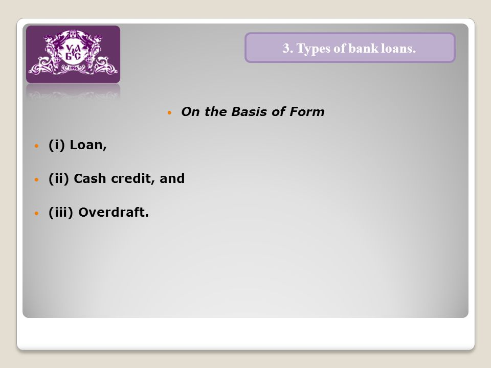 On the Basis of Form (i) Loan, (ii) Cash credit, and (iii) Overdraft. 3. Types of bank loans.