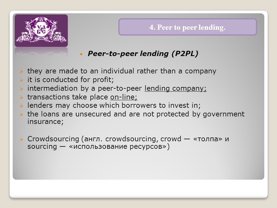 Peer-to-peer lending (P2PL)  they are made to an individual rather than a company  it is conducted for profit;  intermediation by a peer-to-peer lending company;  transactions take place on-line;  lenders may choose which borrowers to invest in;  the loans are unsecured and are not protected by government insurance;  Crowdsourcing (англ.