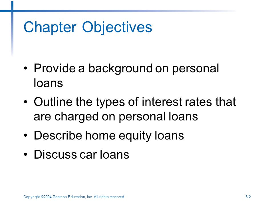 Copyright ©2004 Pearson Education, Inc. All rights reserved.8-2 Chapter Objectives Provide a background on personal loans Outline the types of interes