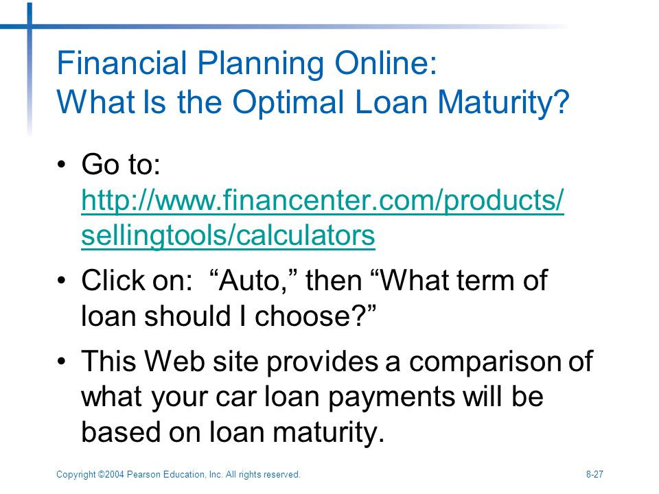 Copyright ©2004 Pearson Education, Inc. All rights reserved.8-27 Financial Planning Online: What Is the Optimal Loan Maturity? Go to: http://www.finan
