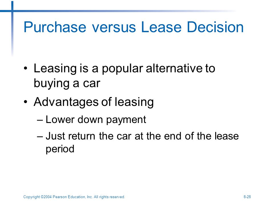 Copyright ©2004 Pearson Education, Inc. All rights reserved.8-28 Purchase versus Lease Decision Leasing is a popular alternative to buying a car Advan